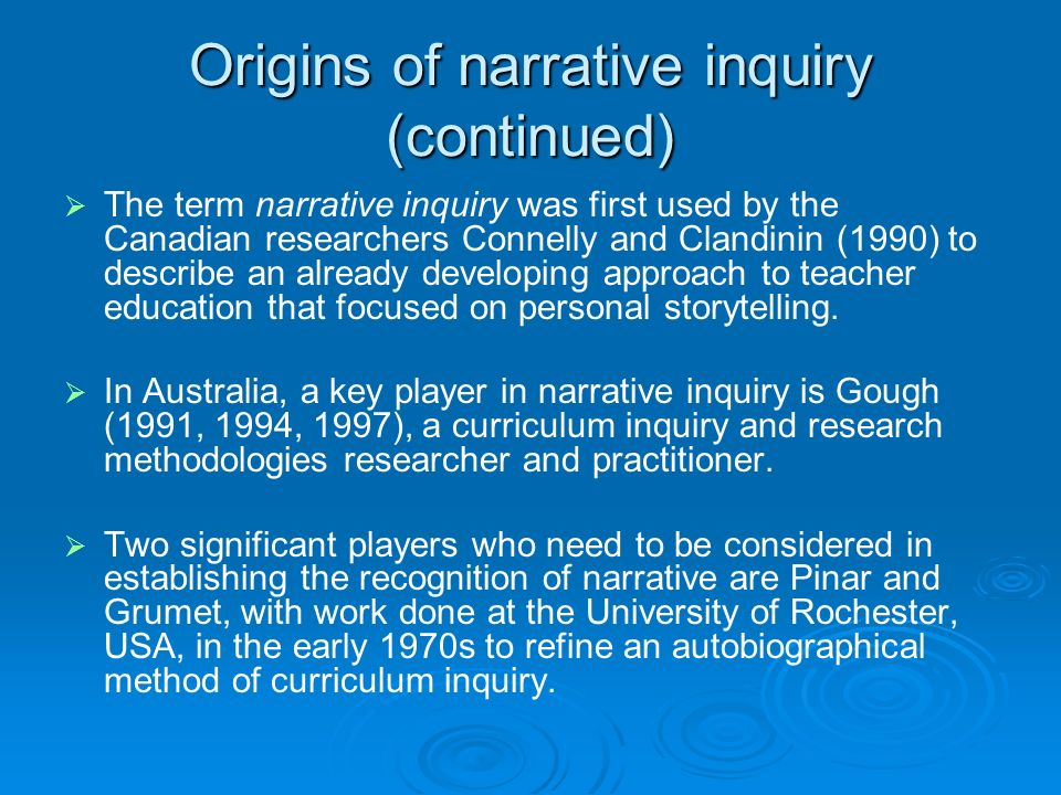 Origins of narrative inquiry (continued) The term narrative inquiry was first used by the Canadian researchers Connelly and Clandinin (1990) to describe an already developing approach to teacher education that focused on personal storytelling.
