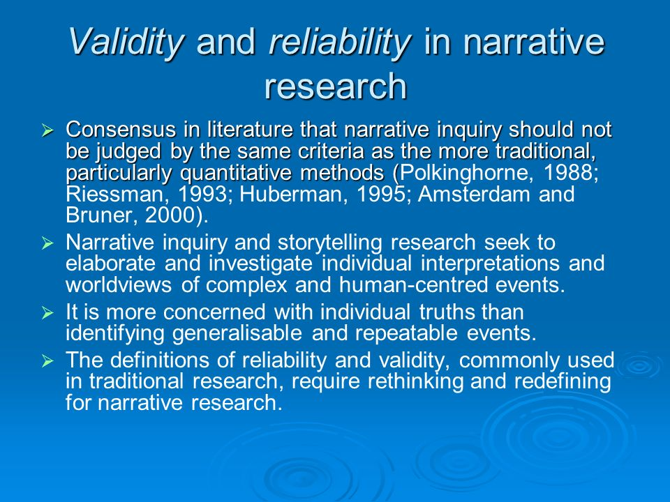 Validity and reliability in narrative research Consensus in literature that narrative inquiry should not be judged by the same criteria as the more traditional, particularly quantitative methods ( Consensus in literature that narrative inquiry should not be judged by the same criteria as the more traditional, particularly quantitative methods (Polkinghorne, 1988; Riessman, 1993; Huberman, 1995; Amsterdam and Bruner, 2000).