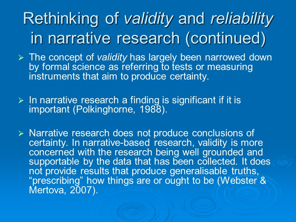 Rethinking of validity and reliability in narrative research (continued) The concept of validity has largely been narrowed down by formal science as referring to tests or measuring instruments that aim to produce certainty.
