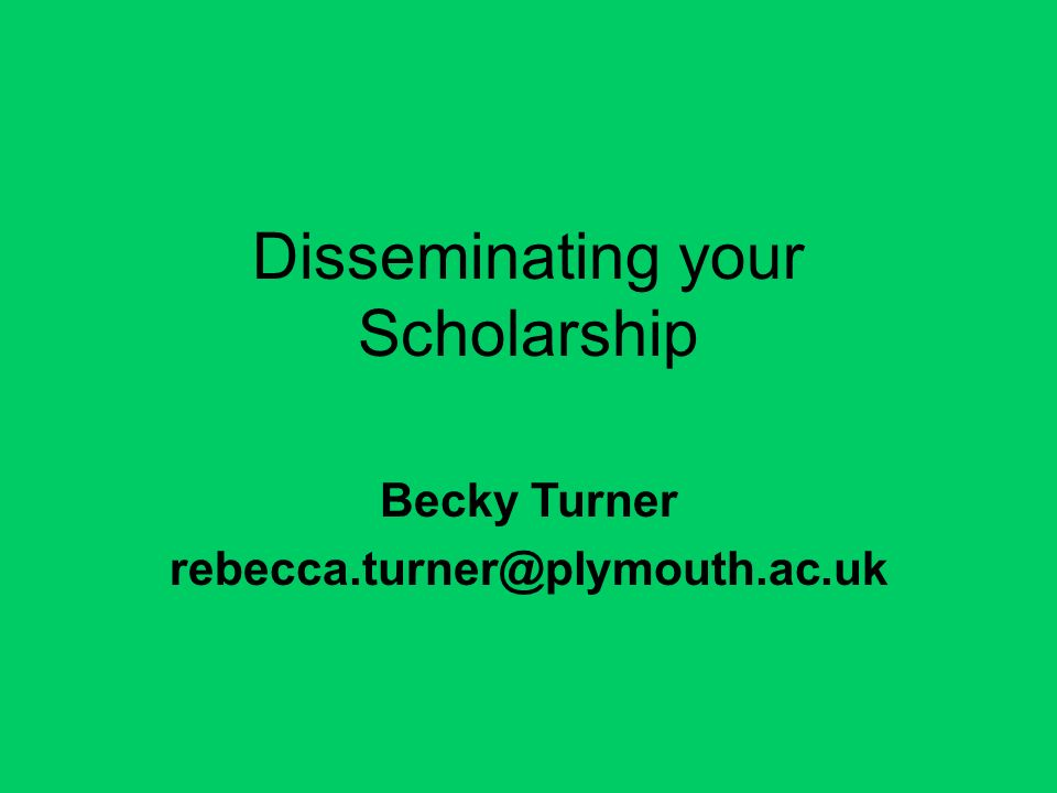 Disseminating your Scholarship Becky Turner rebecca.turner@plymouth.ac.uk