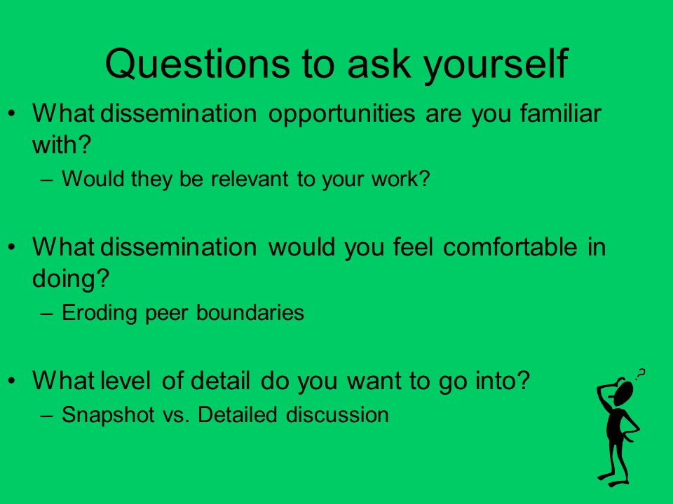 Questions to ask yourself What dissemination opportunities are you familiar with.