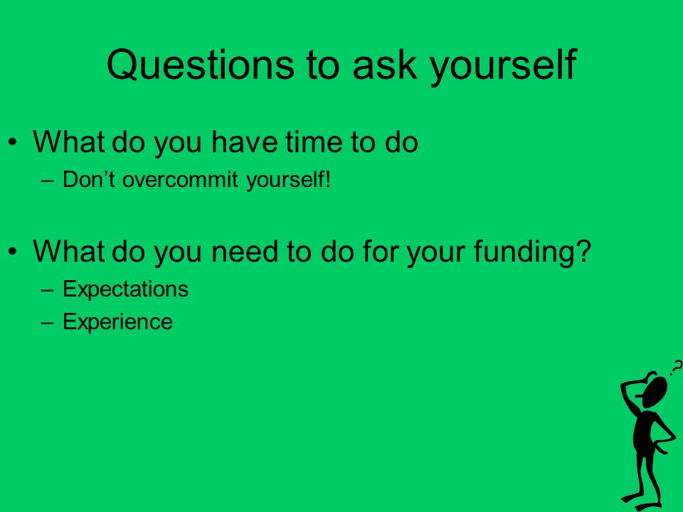 Questions to ask yourself What do you have time to do –Dont overcommit yourself.