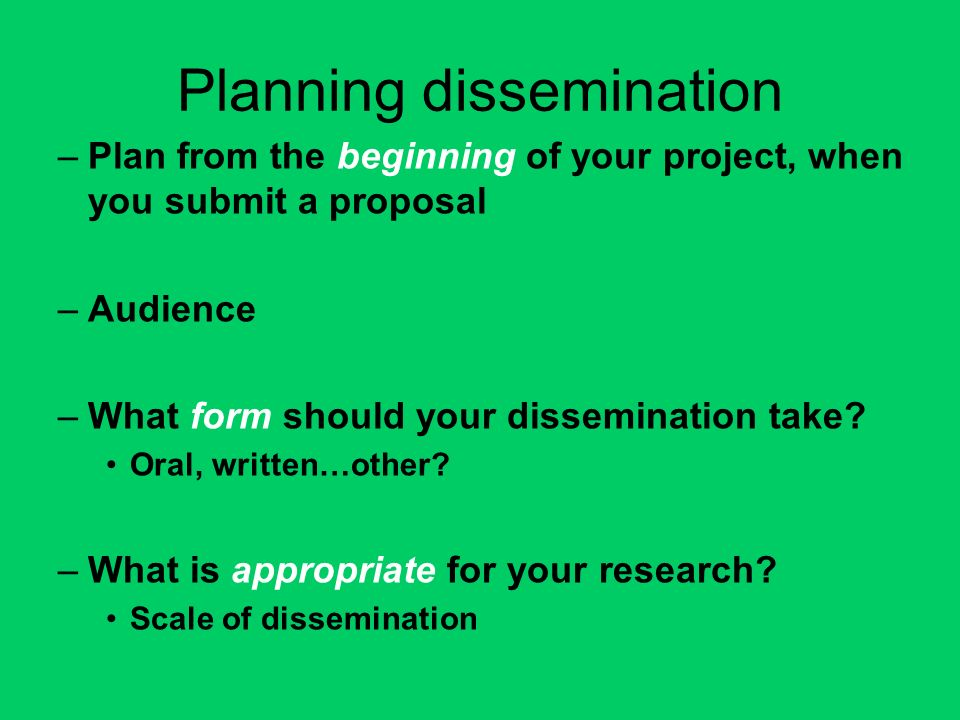 Planning dissemination –Plan from the beginning of your project, when you submit a proposal –Audience –What form should your dissemination take.