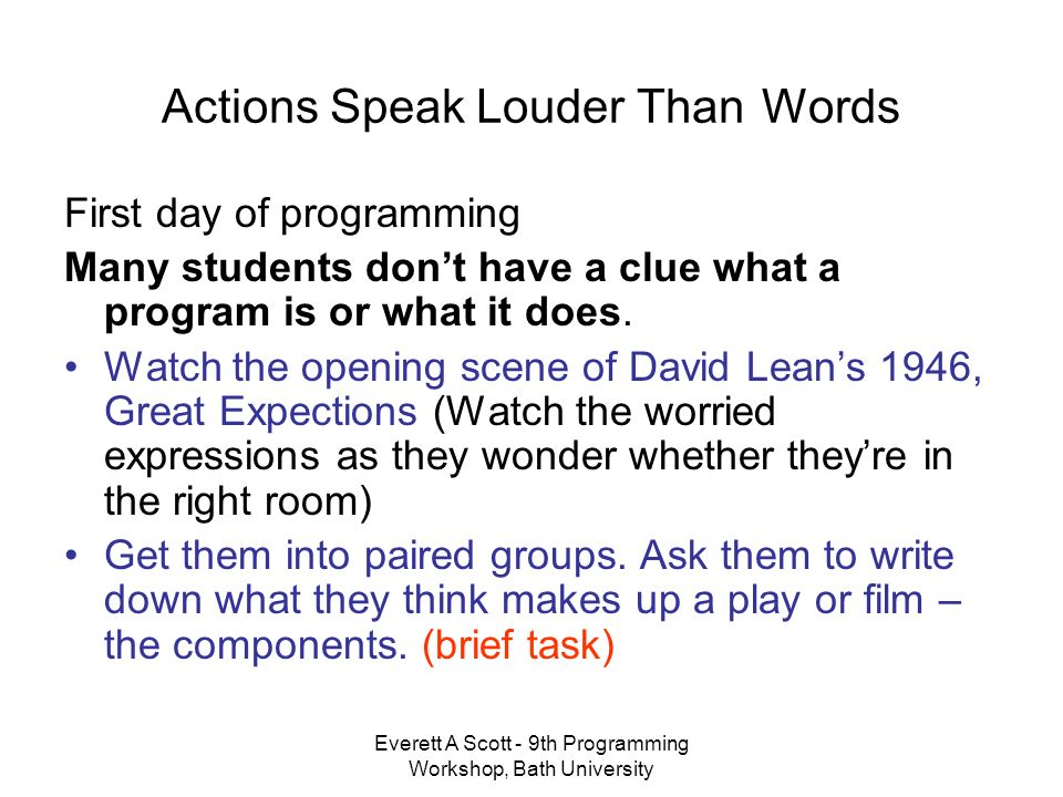 Everett A Scott - 9th Programming Workshop, Bath University Actions Speak Louder Than Words First day of programming Many students dont have a clue what a program is or what it does.