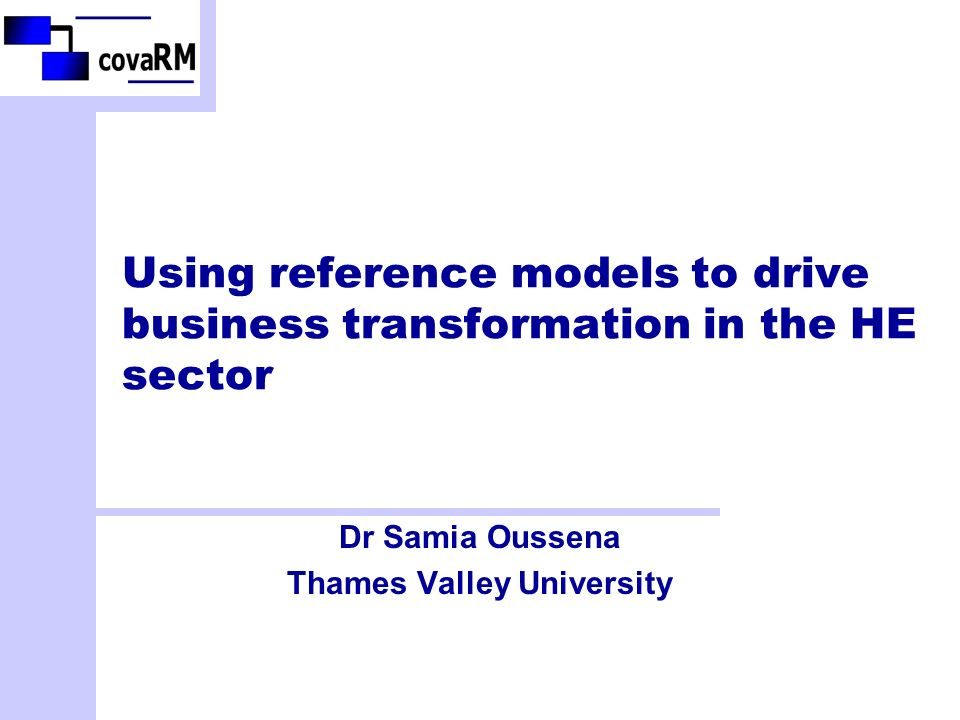 Using reference models to drive business transformation in the HE sector Dr Samia Oussena Thames Valley University