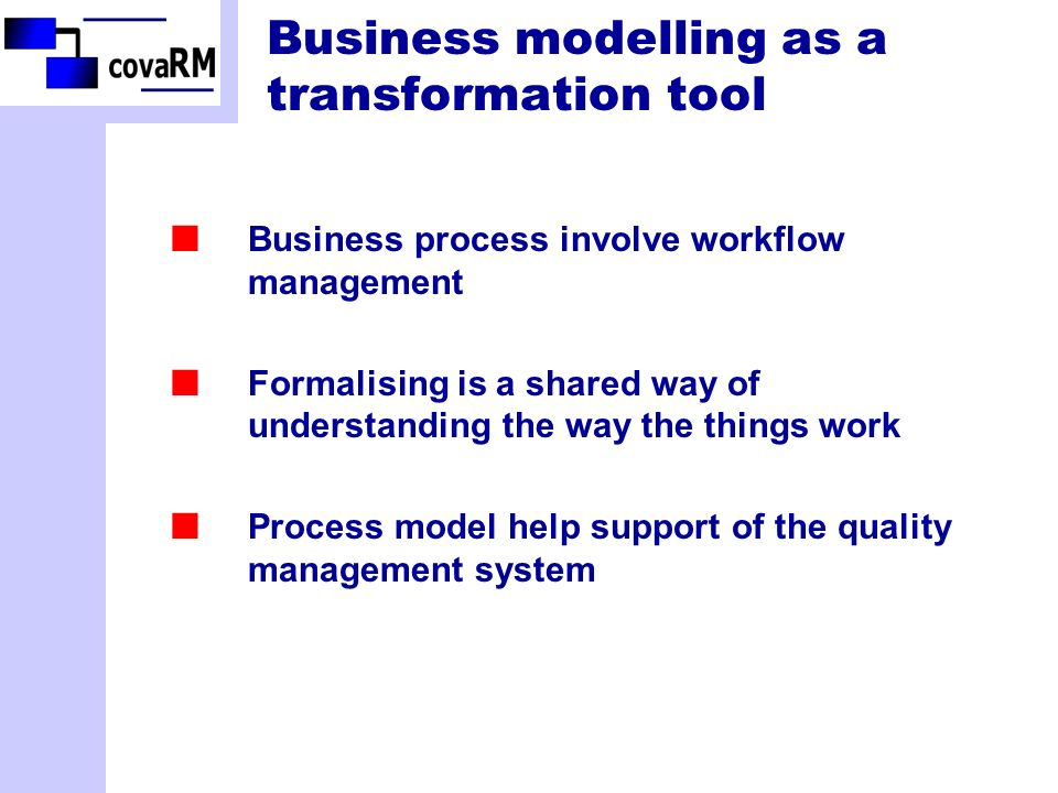 Business modelling as a transformation tool Business process involve workflow management Formalising is a shared way of understanding the way the things work Process model help support of the quality management system