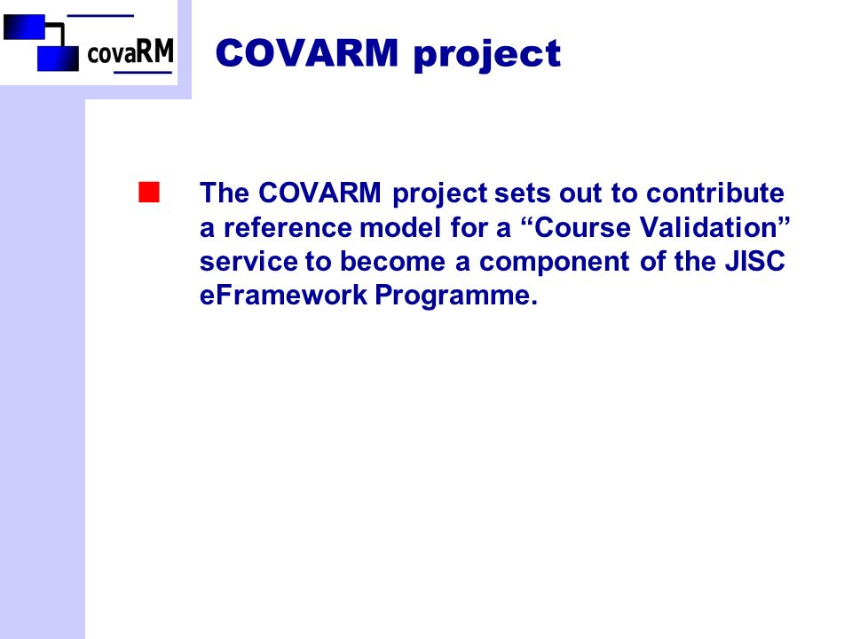 COVARM project The COVARM project sets out to contribute a reference model for a Course Validation service to become a component of the JISC eFramework Programme.