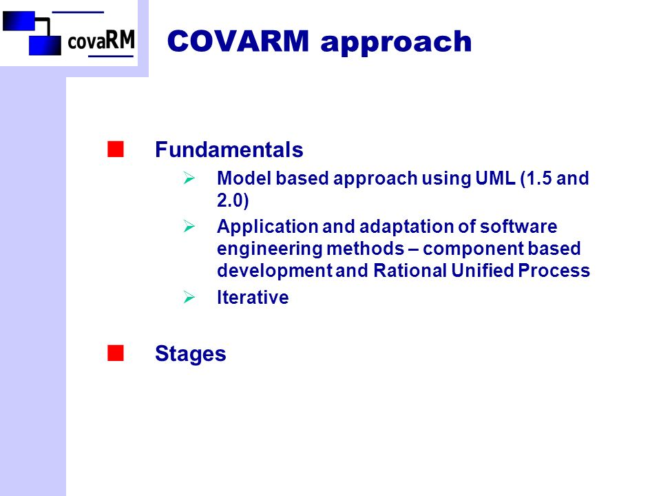 COVARM approach Fundamentals Model based approach using UML (1.5 and 2.0) Application and adaptation of software engineering methods – component based development and Rational Unified Process Iterative Stages