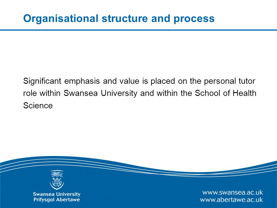 Organisational structure and process Significant emphasis and value is placed on the personal tutor role within Swansea University and within the School of Health Science