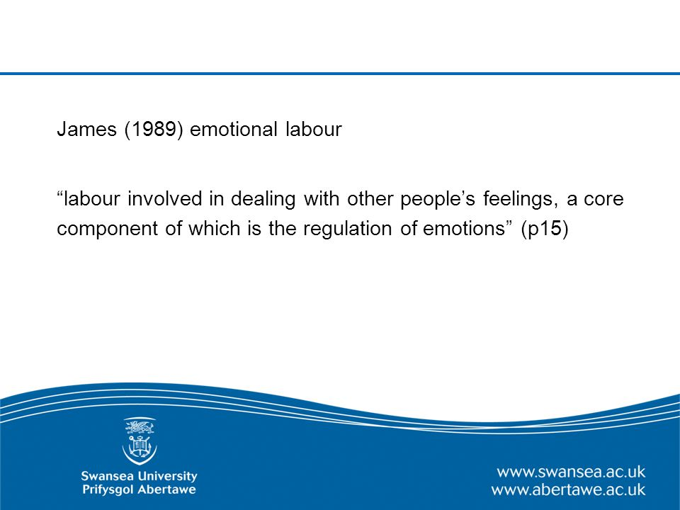 James (1989) emotional labour labour involved in dealing with other peoples feelings, a core component of which is the regulation of emotions (p15)