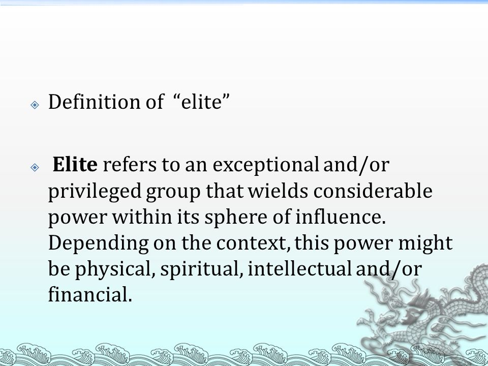 Definition of elite Elite refers to an exceptional and/or privileged group that wields considerable power within its sphere of influence. Depending on