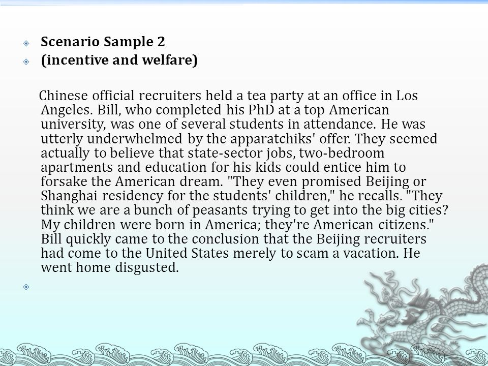 Scenario Sample 2 (incentive and welfare) Chinese official recruiters held a tea party at an office in Los Angeles. Bill, who completed his PhD at a t