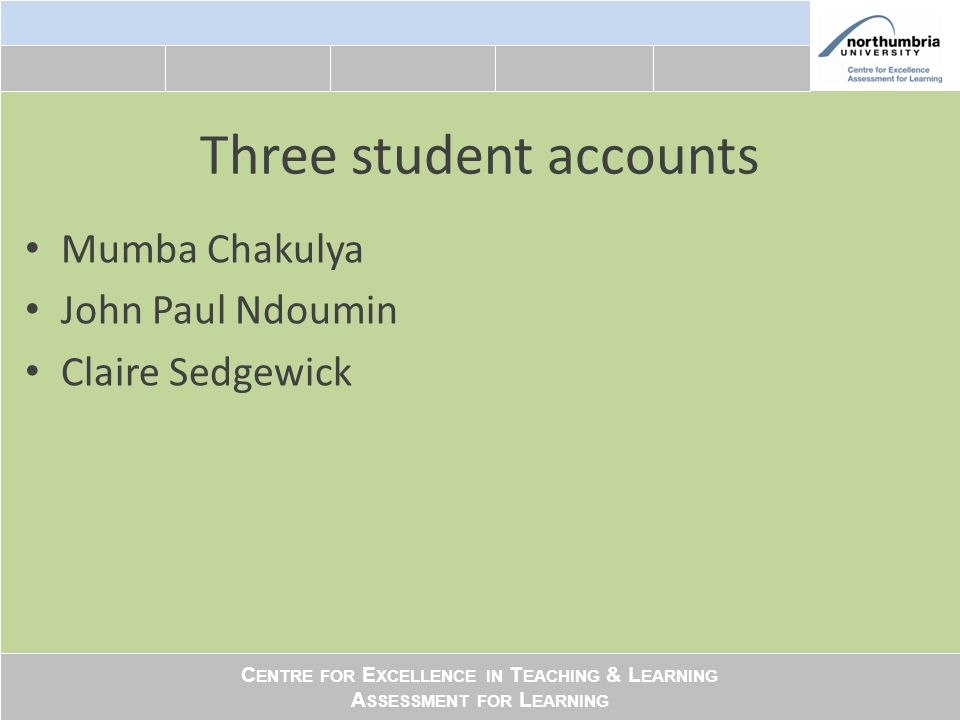 C ENTRE FOR E XCELLENCE IN T EACHING & L EARNING A SSESSMENT FOR L EARNING Three student accounts Mumba Chakulya John Paul Ndoumin Claire Sedgewick