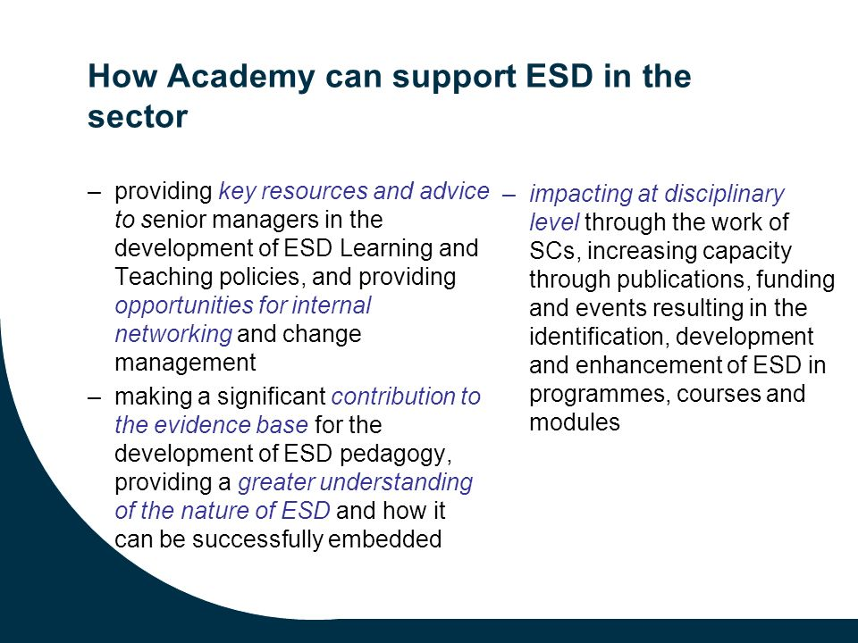 How Academy can support ESD in the sector –providing key resources and advice to senior managers in the development of ESD Learning and Teaching policies, and providing opportunities for internal networking and change management –making a significant contribution to the evidence base for the development of ESD pedagogy, providing a greater understanding of the nature of ESD and how it can be successfully embedded –impacting at disciplinary level through the work of SCs, increasing capacity through publications, funding and events resulting in the identification, development and enhancement of ESD in programmes, courses and modules