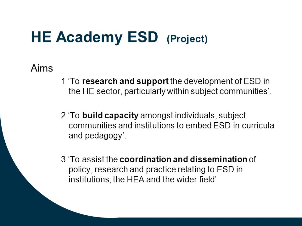 HE Academy ESD (Project) Aims 1 To research and support the development of ESD in the HE sector, particularly within subject communities.