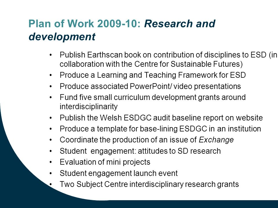 Plan of Work : Research and development Publish Earthscan book on contribution of disciplines to ESD (in collaboration with the Centre for Sustainable Futures) Produce a Learning and Teaching Framework for ESD Produce associated PowerPoint/ video presentations Fund five small curriculum development grants around interdisciplinarity Publish the Welsh ESDGC audit baseline report on website Produce a template for base-lining ESDGC in an institution Coordinate the production of an issue of Exchange Student engagement: attitudes to SD research Evaluation of mini projects Student engagement launch event Two Subject Centre interdisciplinary research grants