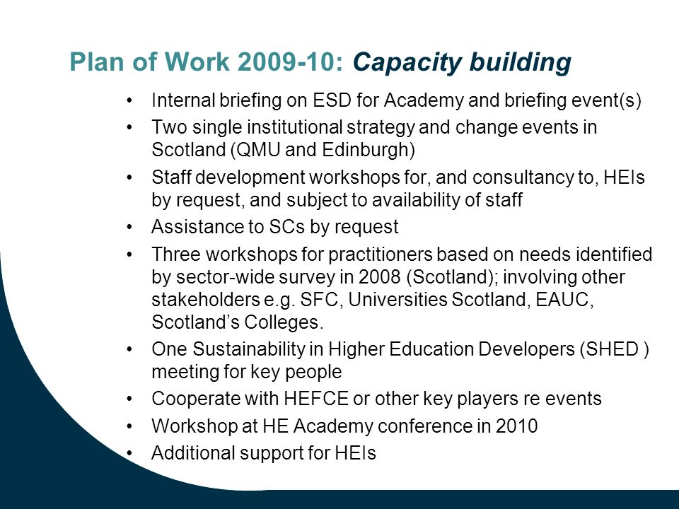 Plan of Work 2009-10: Capacity building Internal briefing on ESD for Academy and briefing event(s) Two single institutional strategy and change events in Scotland (QMU and Edinburgh) Staff development workshops for, and consultancy to, HEIs by request, and subject to availability of staff Assistance to SCs by request Three workshops for practitioners based on needs identified by sector-wide survey in 2008 (Scotland); involving other stakeholders e.g.