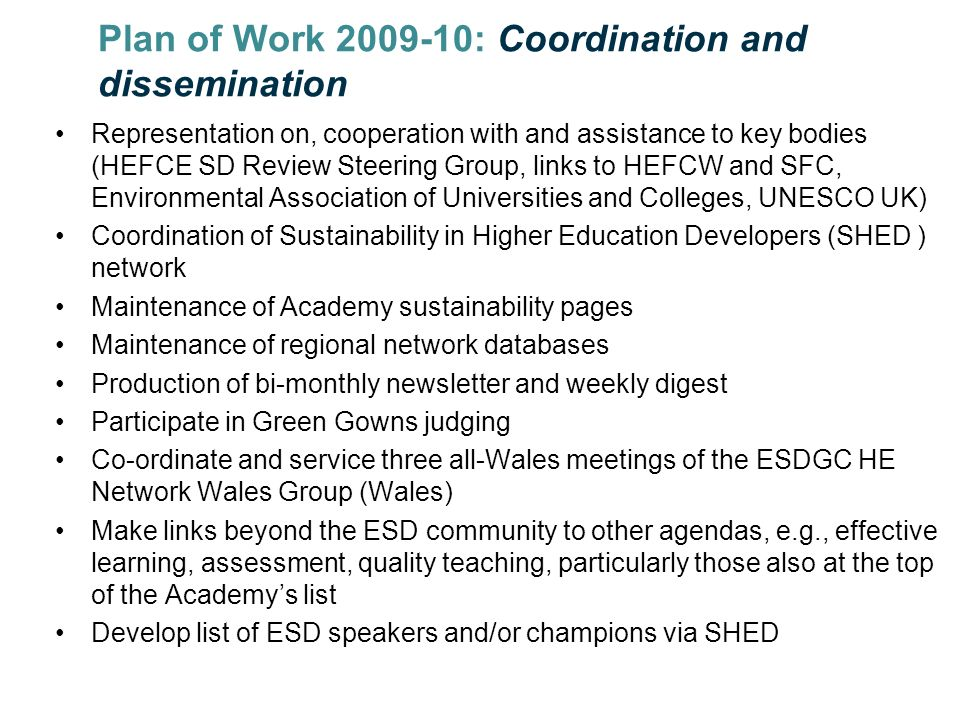 Plan of Work : Coordination and dissemination Representation on, cooperation with and assistance to key bodies (HEFCE SD Review Steering Group, links to HEFCW and SFC, Environmental Association of Universities and Colleges, UNESCO UK) Coordination of Sustainability in Higher Education Developers (SHED ) network Maintenance of Academy sustainability pages Maintenance of regional network databases Production of bi-monthly newsletter and weekly digest Participate in Green Gowns judging Co-ordinate and service three all-Wales meetings of the ESDGC HE Network Wales Group (Wales) Make links beyond the ESD community to other agendas, e.g., effective learning, assessment, quality teaching, particularly those also at the top of the Academys list Develop list of ESD speakers and/or champions via SHED