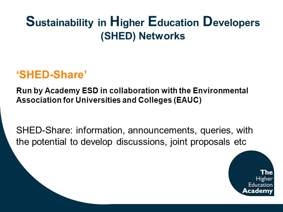 S ustainability in H igher E ducation D evelopers (SHED) Networks SHED-Share Run by Academy ESD in collaboration with the Environmental Association for Universities and Colleges (EAUC) SHED-Share: information, announcements, queries, with the potential to develop discussions, joint proposals etc