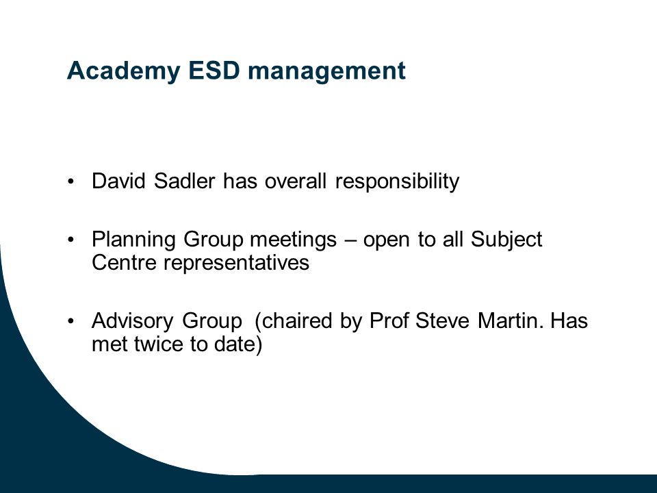 Academy ESD management David Sadler has overall responsibility Planning Group meetings – open to all Subject Centre representatives Advisory Group (chaired by Prof Steve Martin.