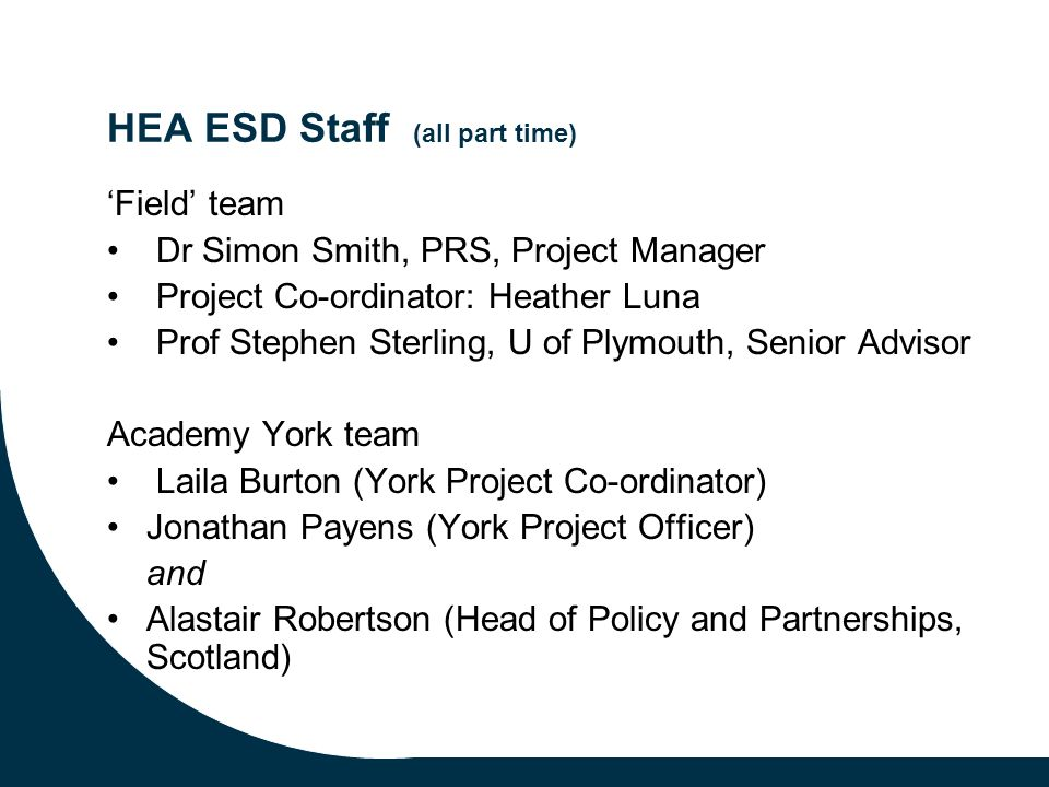 HEA ESD Staff (all part time) Field team Dr Simon Smith, PRS, Project Manager Project Co-ordinator: Heather Luna Prof Stephen Sterling, U of Plymouth, Senior Advisor Academy York team Laila Burton (York Project Co-ordinator) Jonathan Payens (York Project Officer) and Alastair Robertson (Head of Policy and Partnerships, Scotland)