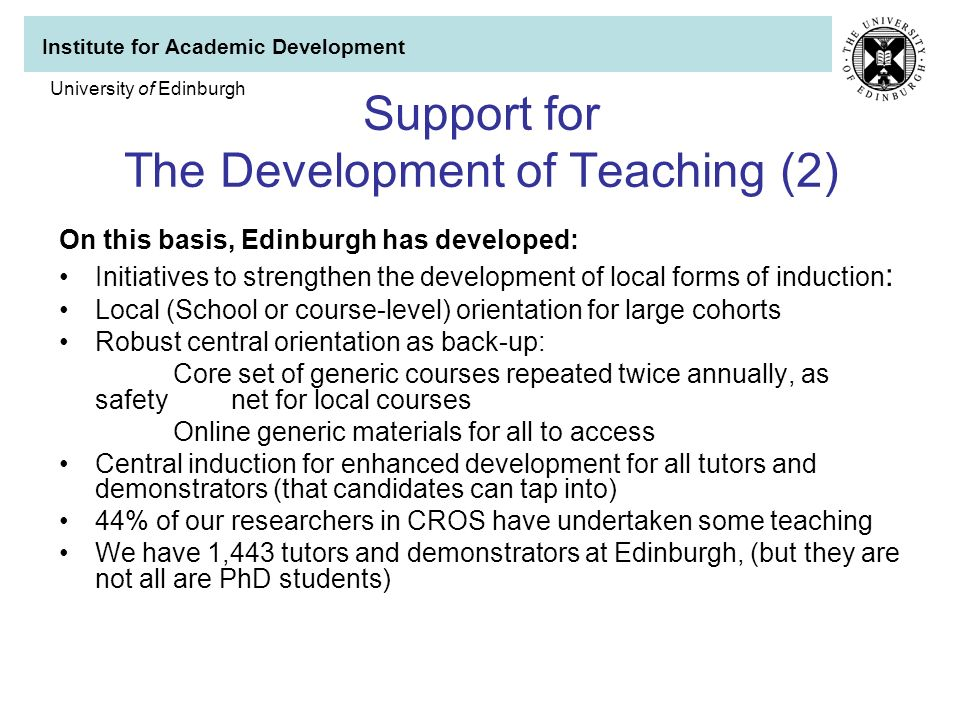 Institute for Academic Development University of Edinburgh Support for The Development of Teaching (2) On this basis, Edinburgh has developed: Initiatives to strengthen the development of local forms of induction : Local (School or course-level) orientation for large cohorts Robust central orientation as back-up: Core set of generic courses repeated twice annually, as safety net for local courses Online generic materials for all to access Central induction for enhanced development for all tutors and demonstrators (that candidates can tap into) 44% of our researchers in CROS have undertaken some teaching We have 1,443 tutors and demonstrators at Edinburgh, (but they are not all are PhD students)