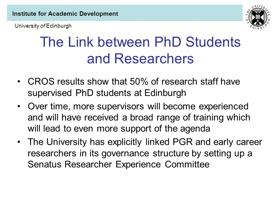 Institute for Academic Development University of Edinburgh The Link between PhD Students and Researchers CROS results show that 50% of research staff have supervised PhD students at Edinburgh Over time, more supervisors will become experienced and will have received a broad range of training which will lead to even more support of the agenda The University has explicitly linked PGR and early career researchers in its governance structure by setting up a Senatus Researcher Experience Committee