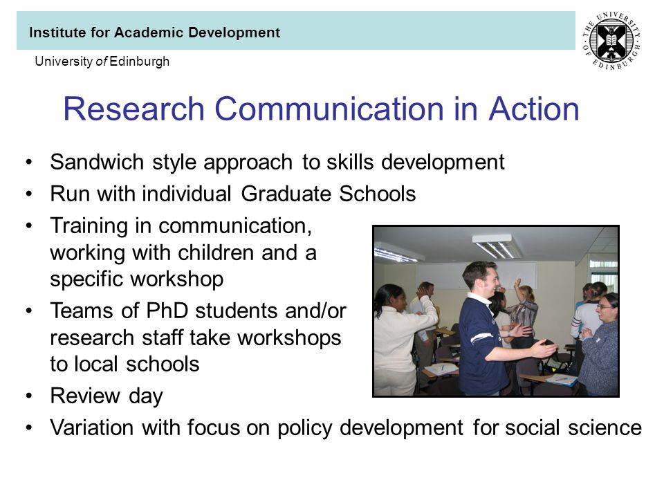 Institute for Academic Development University of Edinburgh Research Communication in Action Sandwich style approach to skills development Run with individual Graduate Schools Training in communication, working with children and a specific workshop Teams of PhD students and/or research staff take workshops to local schools Review day Variation with focus on policy development for social science