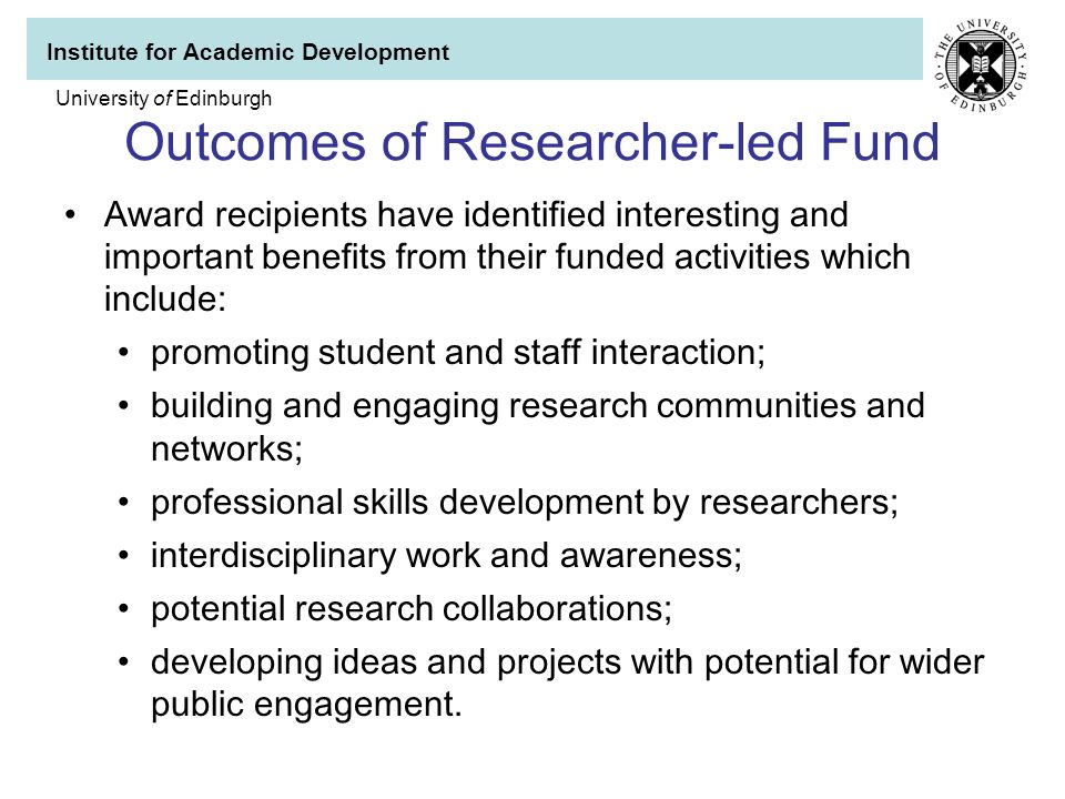 Institute for Academic Development University of Edinburgh Outcomes of Researcher-led Fund Award recipients have identified interesting and important benefits from their funded activities which include: promoting student and staff interaction; building and engaging research communities and networks; professional skills development by researchers; interdisciplinary work and awareness; potential research collaborations; developing ideas and projects with potential for wider public engagement.