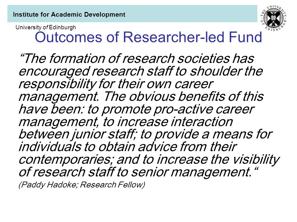 Institute for Academic Development University of Edinburgh Outcomes of Researcher-led Fund The formation of research societies has encouraged research staff to shoulder the responsibility for their own career management.