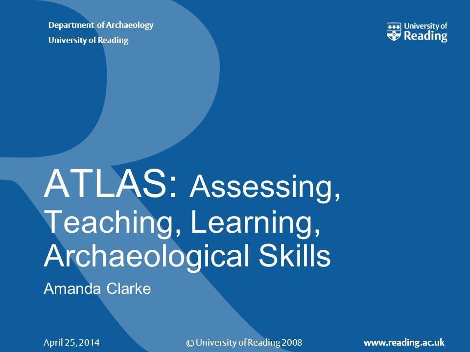 © University of Reading 2008 www.reading.ac.uk Department of Archaeology University of Reading April 25, 2014 ATLAS: Assessing, Teaching, Learning, Archaeological Skills Amanda Clarke