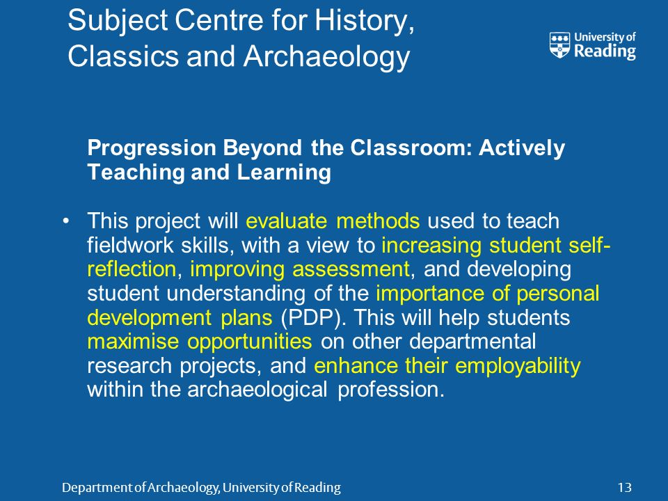 Department of Archaeology, University of Reading13 Subject Centre for History, Classics and Archaeology Progression Beyond the Classroom: Actively Teaching and Learning This project will evaluate methods used to teach fieldwork skills, with a view to increasing student self- reflection, improving assessment, and developing student understanding of the importance of personal development plans (PDP).