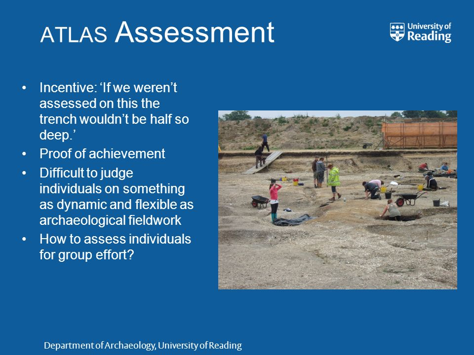 Department of Archaeology, University of Reading ATLAS Assessment Incentive: If we werent assessed on this the trench wouldnt be half so deep. Proof o