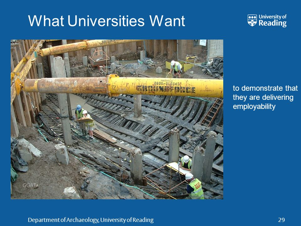 Department of Archaeology, University of Reading29 What Universities Want GGAT to demonstrate that they are delivering employability