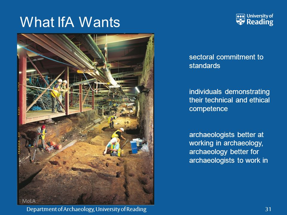 Department of Archaeology, University of Reading31 What IfA Wants sectoral commitment to standards individuals demonstrating their technical and ethical competence archaeologists better at working in archaeology, archaeology better for archaeologists to work in MoLA