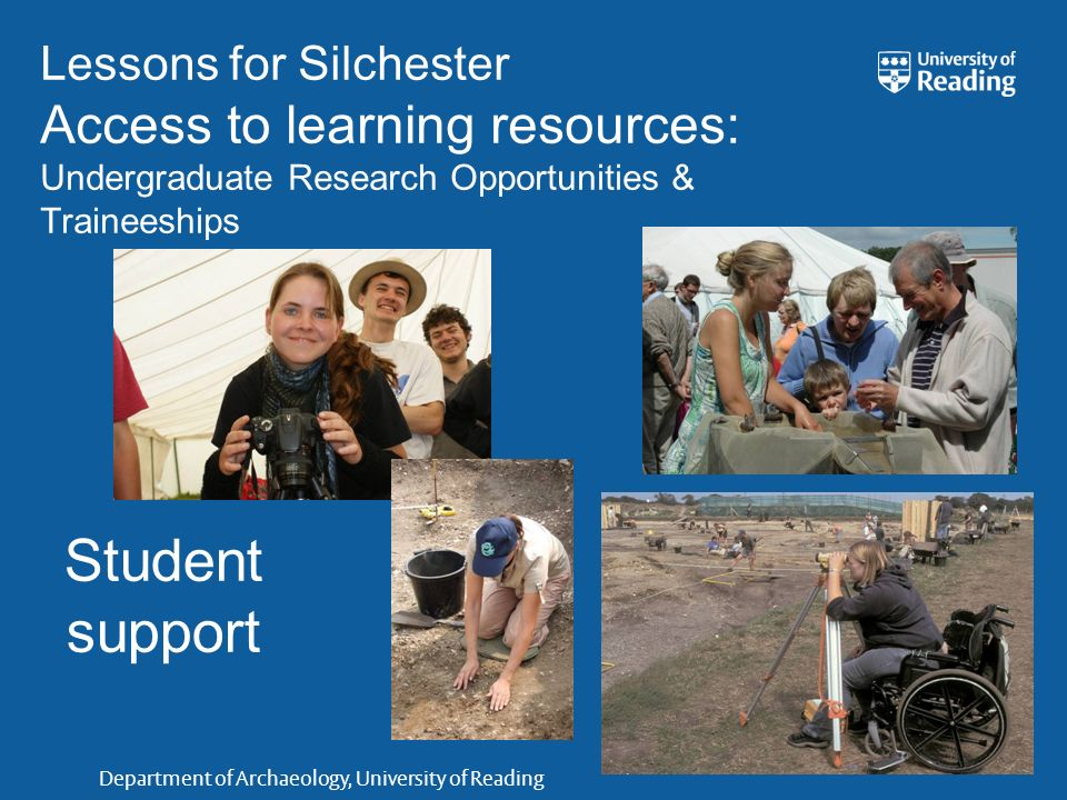 Department of Archaeology, University of Reading Lessons for Silchester Access to learning resources: Undergraduate Research Opportunities & Traineeships Student support