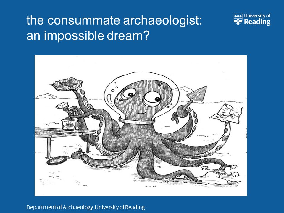 Department of Archaeology, University of Reading the consummate archaeologist: an impossible dream?