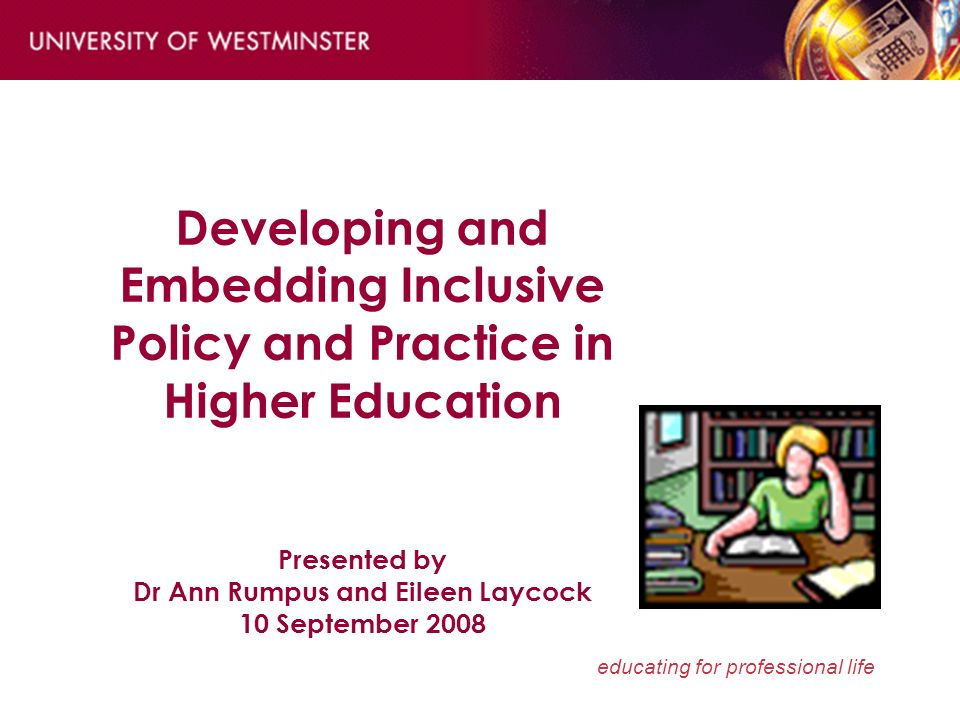 educating for professional life Developing and Embedding Inclusive Policy and Practice in Higher Education Presented by Dr Ann Rumpus and Eileen Laycock 10 September 2008