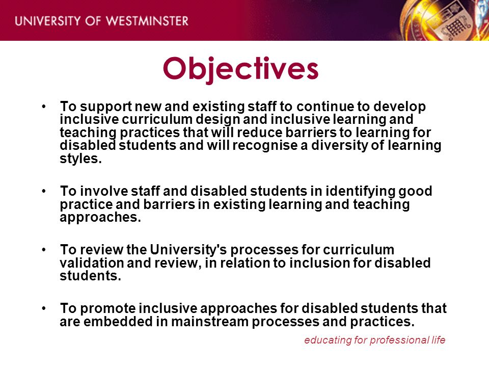 educating for professional life Objectives To support new and existing staff to continue to develop inclusive curriculum design and inclusive learning and teaching practices that will reduce barriers to learning for disabled students and will recognise a diversity of learning styles.