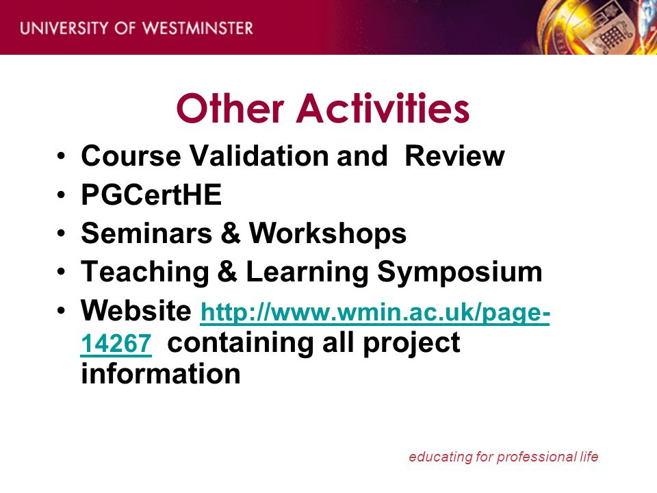 educating for professional life Other Activities Course Validation and Review PGCertHE Seminars & Workshops Teaching & Learning Symposium Website http://www.wmin.ac.uk/page- 14267 containing all project information http://www.wmin.ac.uk/page- 14267