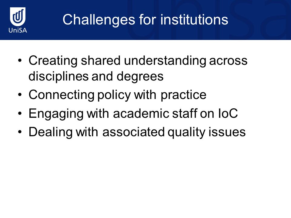 Challenges for institutions Creating shared understanding across disciplines and degrees Connecting policy with practice Engaging with academic staff
