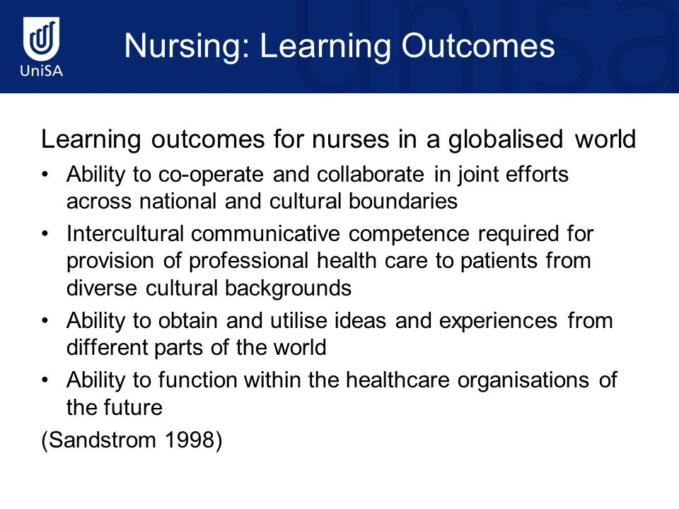 Nursing: Learning Outcomes Learning outcomes for nurses in a globalised world Ability to co-operate and collaborate in joint efforts across national and cultural boundaries Intercultural communicative competence required for provision of professional health care to patients from diverse cultural backgrounds Ability to obtain and utilise ideas and experiences from different parts of the world Ability to function within the healthcare organisations of the future (Sandstrom 1998)