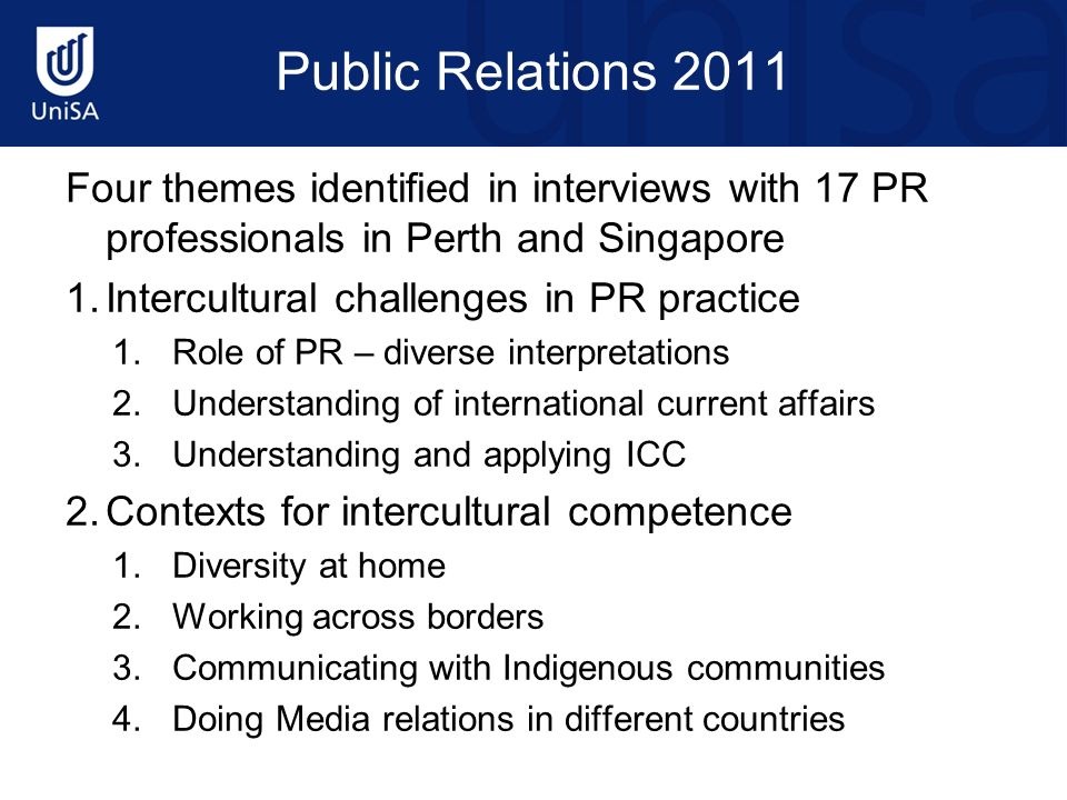 Public Relations 2011 Four themes identified in interviews with 17 PR professionals in Perth and Singapore 1.Intercultural challenges in PR practice 1.Role of PR – diverse interpretations 2.Understanding of international current affairs 3.Understanding and applying ICC 2.Contexts for intercultural competence 1.Diversity at home 2.Working across borders 3.Communicating with Indigenous communities 4.Doing Media relations in different countries