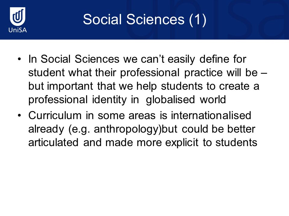 Social Sciences (1) In Social Sciences we cant easily define for student what their professional practice will be – but important that we help students to create a professional identity in globalised world Curriculum in some areas is internationalised already (e.g.