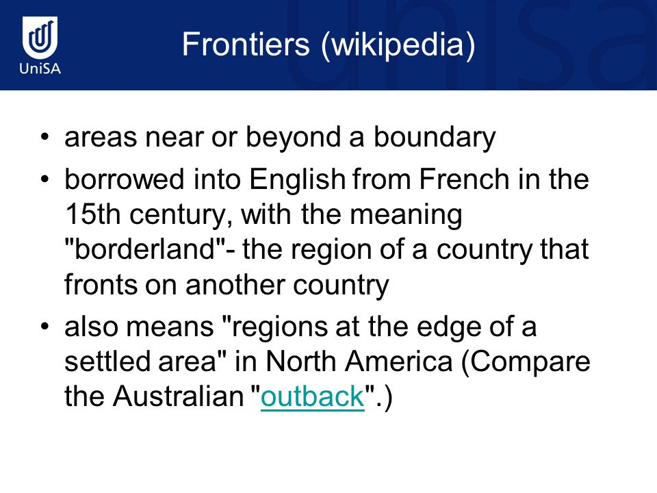Frontiers (wikipedia) areas near or beyond a boundary borrowed into English from French in the 15th century, with the meaning borderland - the region of a country that fronts on another country also means regions at the edge of a settled area in North America (Compare the Australian outback .)outback