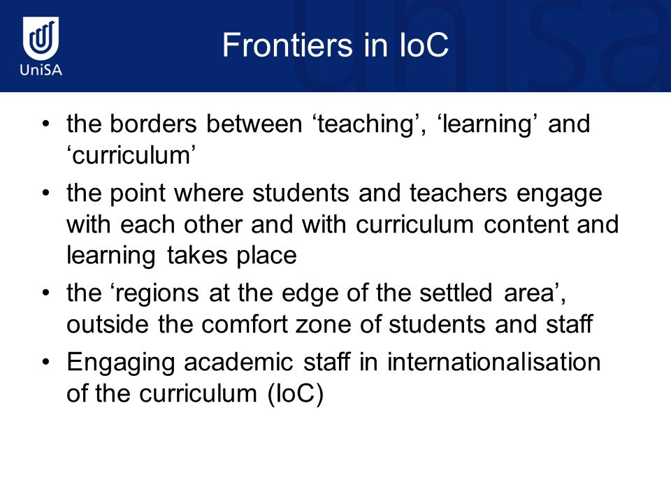 Frontiers in IoC the borders between teaching, learning and curriculum the point where students and teachers engage with each other and with curriculum content and learning takes place the regions at the edge of the settled area, outside the comfort zone of students and staff Engaging academic staff in internationalisation of the curriculum (IoC)