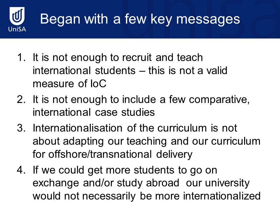 Began with a few key messages 1.It is not enough to recruit and teach international students – this is not a valid measure of IoC 2.It is not enough t