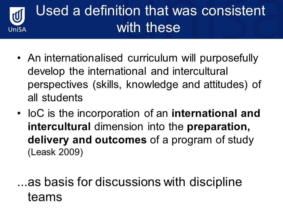 Used a definition that was consistent with these An internationalised curriculum will purposefully develop the international and intercultural perspectives (skills, knowledge and attitudes) of all students IoC is the incorporation of an international and intercultural dimension into the preparation, delivery and outcomes of a program of study (Leask 2009)...as basis for discussions with discipline teams