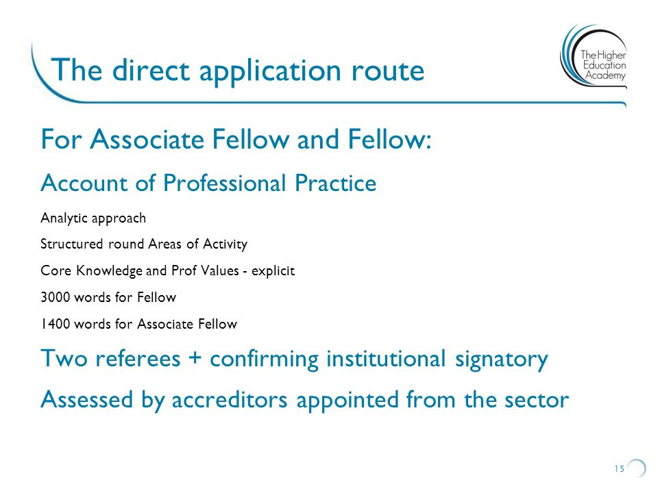 The direct application route For Associate Fellow and Fellow: Account of Professional Practice Analytic approach Structured round Areas of Activity Core Knowledge and Prof Values - explicit 3000 words for Fellow 1400 words for Associate Fellow Two referees + confirming institutional signatory Assessed by accreditors appointed from the sector 15