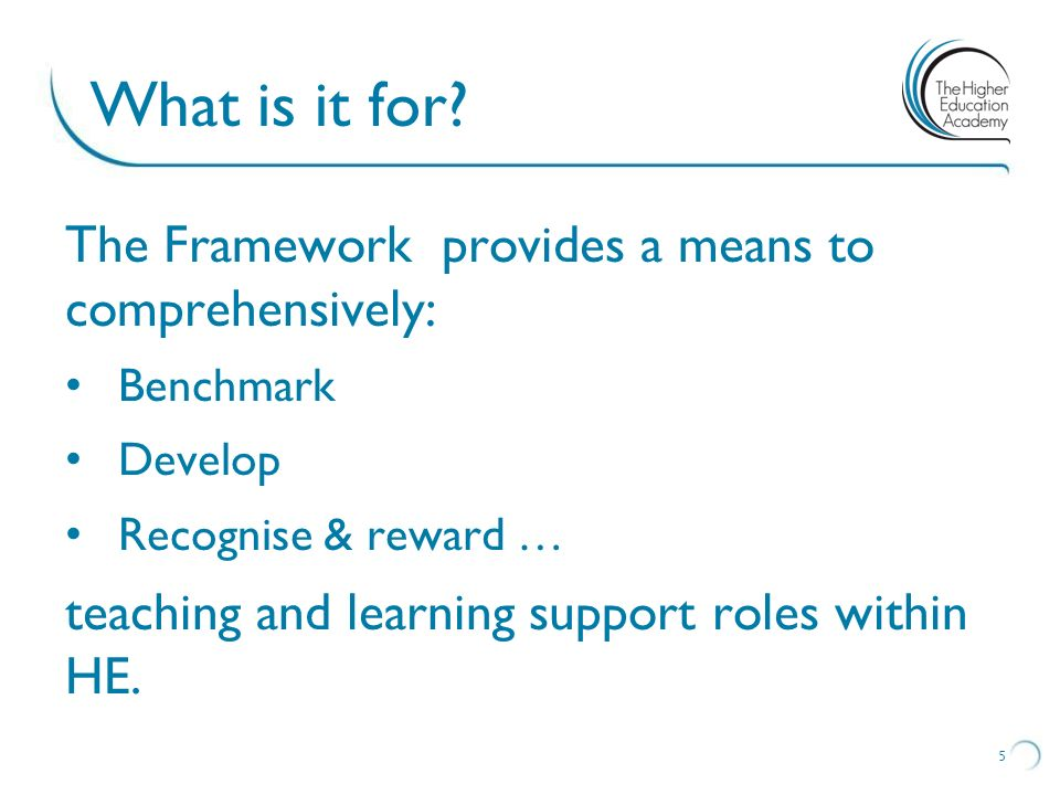 What is it for? The Framework provides a means to comprehensively: Benchmark Develop Recognise & reward … teaching and learning support roles within H
